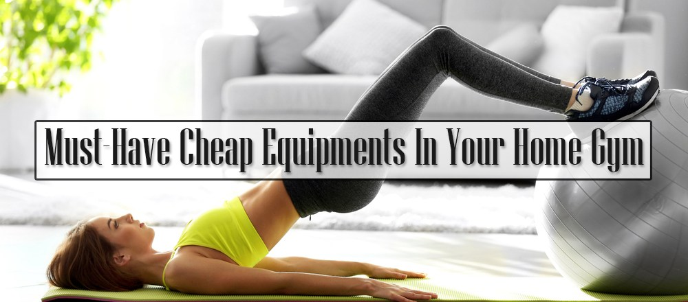 Must-Have Cheap Equipments In Your Home Gym