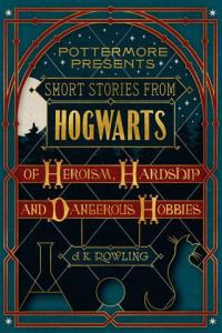 Short stories from Hogwarts of heroism, hardship and dangerous hobbies av J.K. Rowling