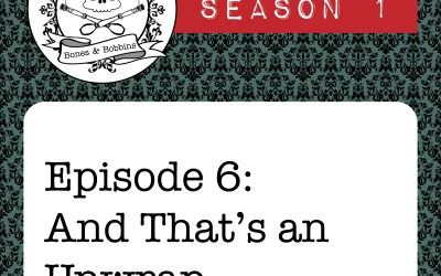 The Bones & Bobbins Podcast, Season 1, Episode 06: And That's an Unwrap