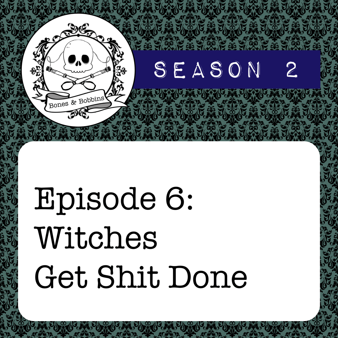 The Bones & Bobbins Podcast, Season 2, Episode 06: Witches Get Shit Done