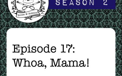 The Bones & Bobbins Podcast, Season 2, Episode 17: Whoa, Mama!