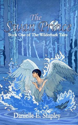 The Swan Prince (The Wilderhark Tales #1) – Danielle E. Shipley