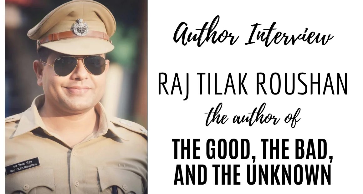 Author Interview: Raj Tilak Roushan | The Author of The Good, the Bad and the Unknown