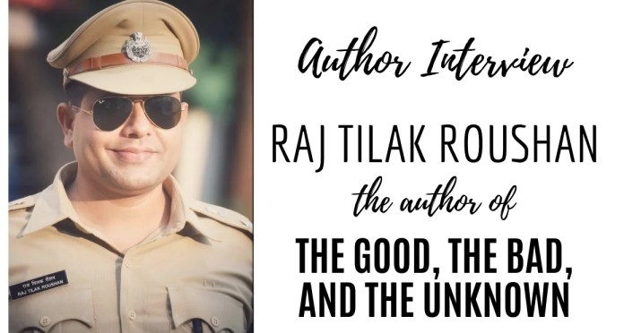 Author Interview - Raj Tilak Roushan - The Author of The Good The Bad and The Unknown