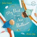 My Bed is An Air Balloon  by: Julia Copus  Illustrated by: Alison Jay