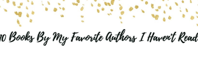 10 Books By My Favorite Authors I Haven't Read