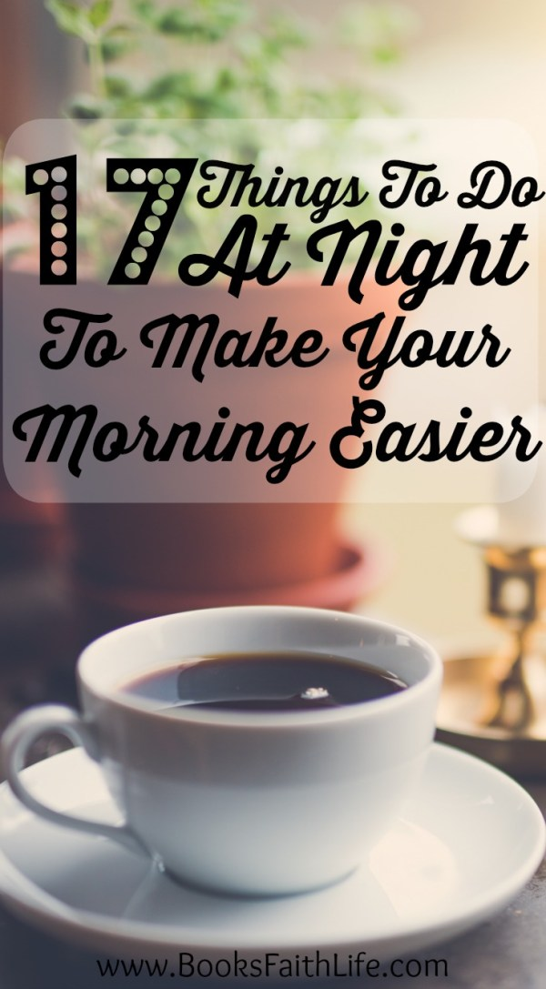 Not enough time in the morning to get everything done? The key is starting the night before. Here are 17 simple ways to make life easier tomorrow.