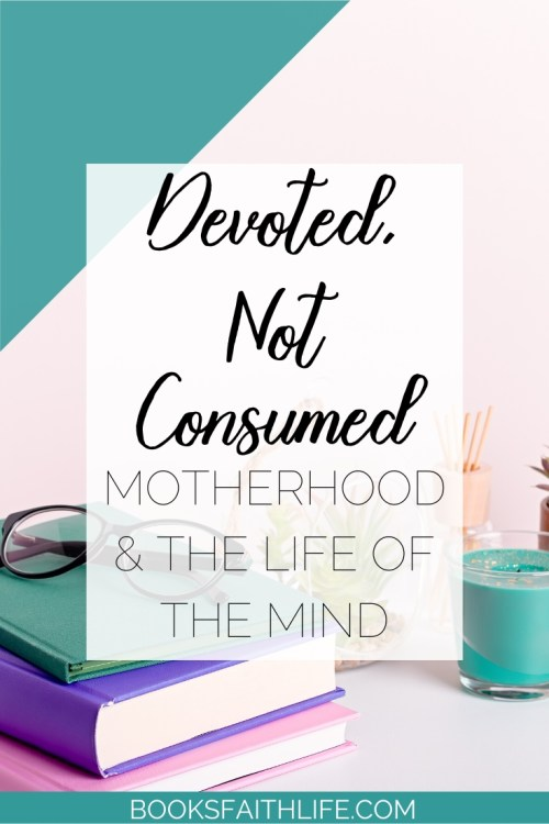 You love motherhood. It's your vocation. But you miss the intellectual life you had before. Reading, journaling, contemplating, discussing books with others. What's worse, you feel guilty for missing these things...