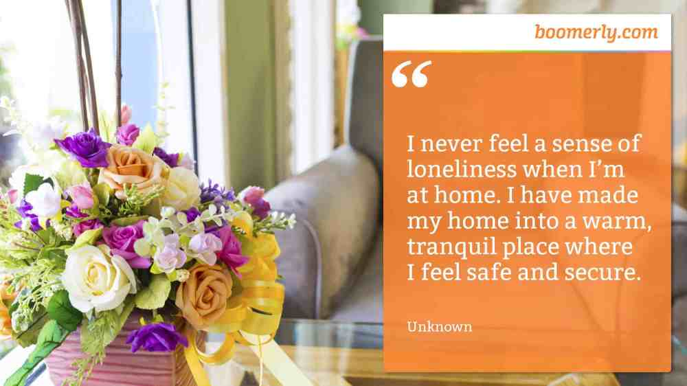 "Boomerly.com - ""I never feel a sense of loneliness when I'm at home. I have made my home into a warm, tranquil place where I feel safe and secure."" - Unknown"