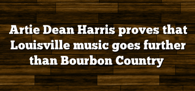 Artie Dean Harris proves that Louisville music goes further than Bourbon Country