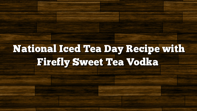 National iced tea day recipes with firefly sweet tea vodka for California iced tea recipe