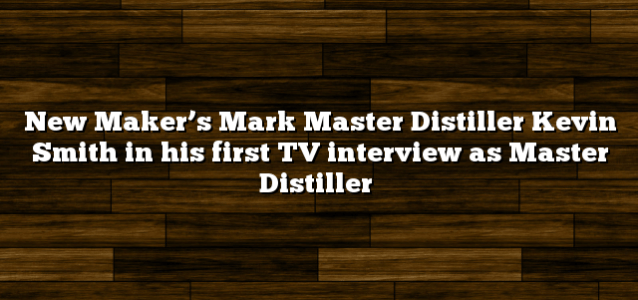 New Maker's Mark Master Distiller Kevin Smith in his first TV interview as Master Distiller
