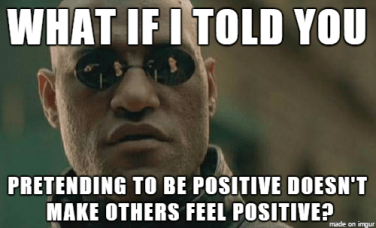 What if I told you pretending to be positive doesn't make others feel positive?