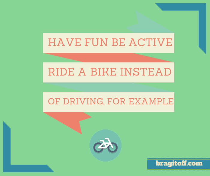Have fun be active. Ride a bike instead of driving, for example.