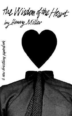 The Wisdom of the Heart: Henry Miller on the Art of Living
