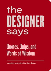 The Designer Says: The Collected Quips and Wisdom of Famous Graphic Designers
