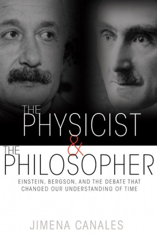 The Physicist and the Philosopher: Einstein, Bergson, and the Debate That Changed Our Understanding of Time