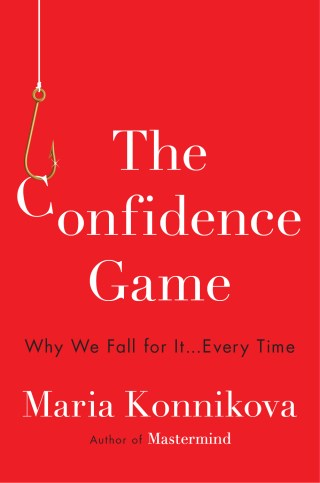 The Confidence Game: What Con Artists Reveal About the Psychology of Trust and Why Even the Most Rational of Us Are Susceptible to Deception