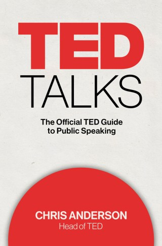 The Magic and Logic of Powerful Public Speaking: TED Curator Chris Anderson's Field Guide to Giving a Great Talk