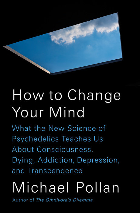 How to Change Your Mind: Michael Pollan on How the Science of Psychedelics Illuminates Consciousness, Mortality, Addiction, Depression, and Transcendence