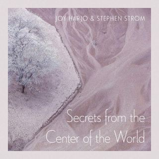 Secrets from the Center of the World: Poet Laureate Joy Harjo's Lyrical Collaboration with Astronomer and Photographer Stephen Strom