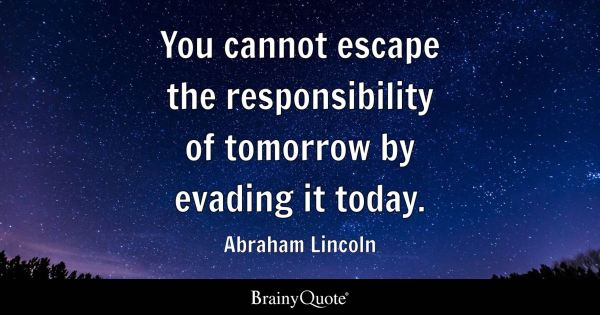 Abraham Lincoln You cannot escape the responsibility of
