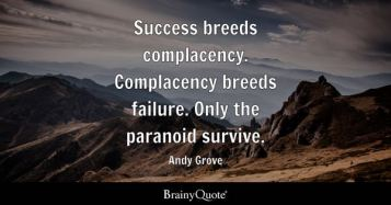 Success breeds complacency. Complacency breeds failure. Only the paranoid survive. - Andy Grove