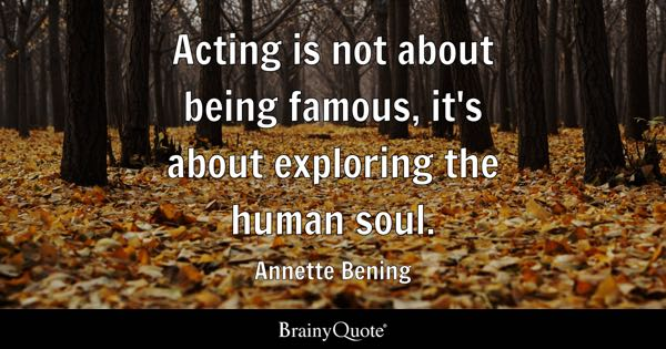 Famous Quotes   BrainyQuote Acting is not about being famous  it s about exploring the human soul     Annette