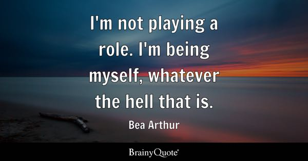 I M Not Playing A Role I M Being Myself Whatever The