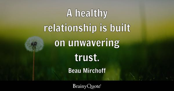 Trust Quotes Page 3   BrainyQuote A healthy relationship is built on unwavering trust    Beau Mirchoff