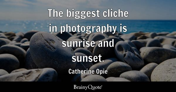 Photography Quotes   BrainyQuote The biggest cliche in photography is sunrise and sunset    Catherine Opie