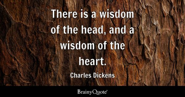 Charles Dickens - There is a wisdom of the head, and a ...