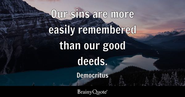 Our sins are more easily remembered than our good deeds. - Democritus