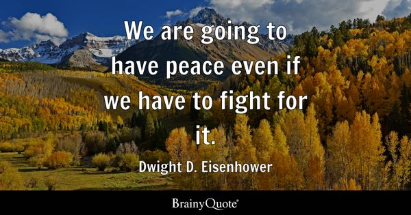 We are going to have peace even if we have to fight for it. - Dwight D. Eisenhower