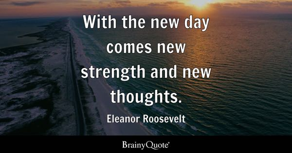 Famous Quotes at BrainyQuote With the new day comes new strength and new thoughts    Eleanor Roosevelt