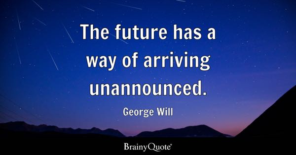 The future has a way of arriving unannounced. - George Will