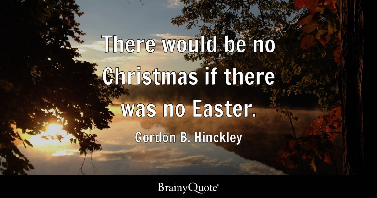 Gordon B Hinckley There Would Be No Christmas If There