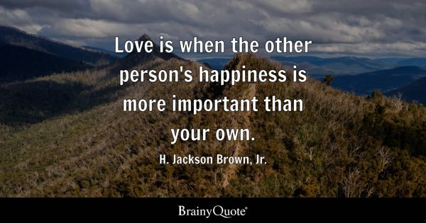 Happiness Quotes   BrainyQuote Love is when the other person s happiness is more important than your own     H