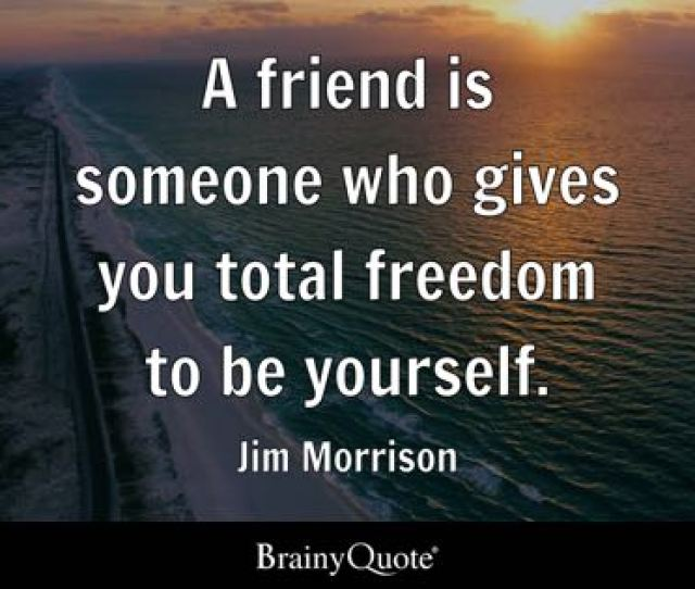 A Friend Is Someone Who Gives You Total Freedom To Be Yourself Jim Morrison