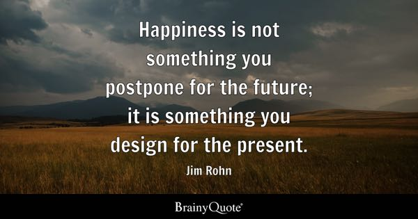 Inspirational Quotes   BrainyQuote Happiness is not something you postpone for the future  it is something you  design for