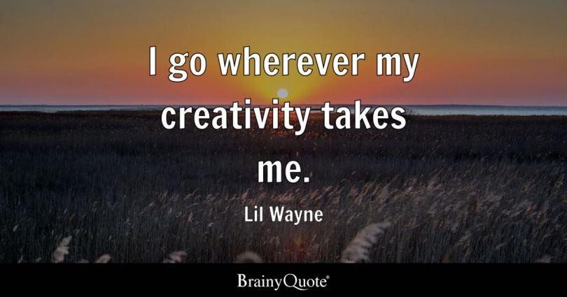 i go wherever my creativity takes me lil wayne - Lil Wayne Quotes