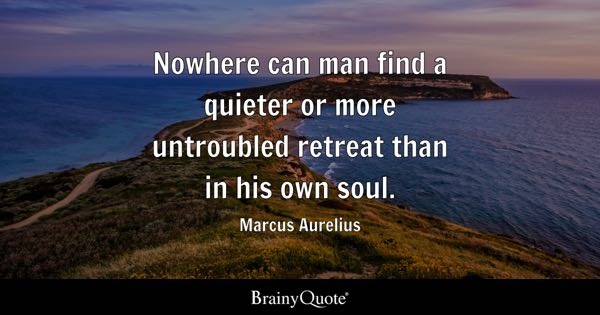 Nowhere can man find a quieter or more untroubled retreat than in his own soul. - Marcus Aurelius