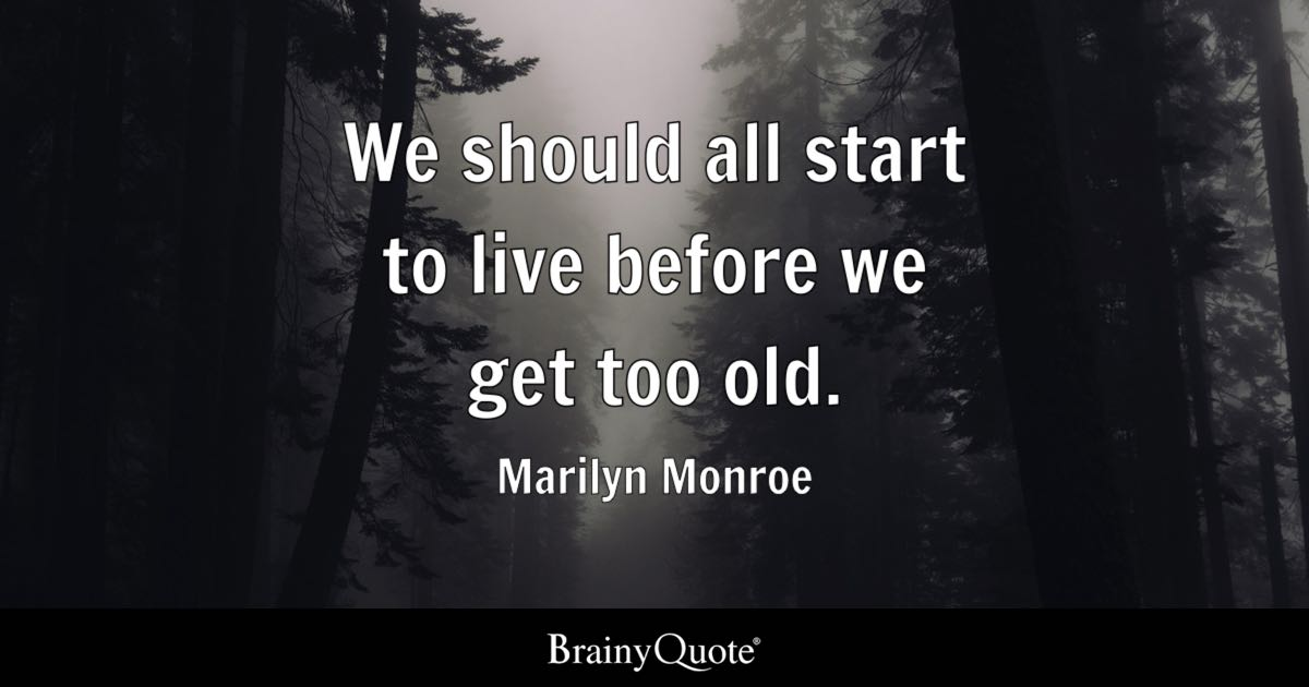 We should all start to live before we get too old    Marilyn Monroe     Quote We should all start to live before we get too old    Marilyn Monroe
