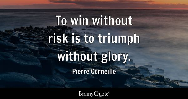 To win without risk is to triumph without glory. - Pierre Corneille