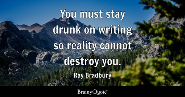 You Must Stay Drunk On Writing So Reality Cannot Destroy You Ray Bradbury