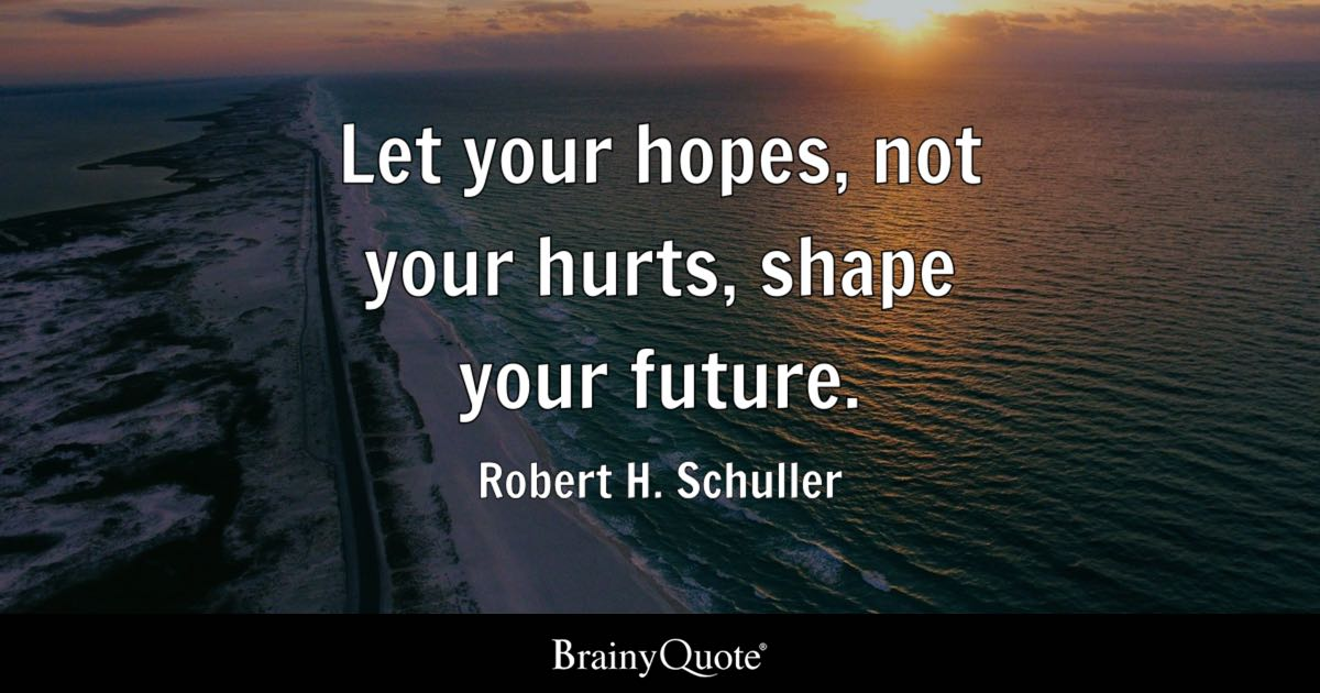 Let Your Hopes Not Your Hurts Shape Your Future