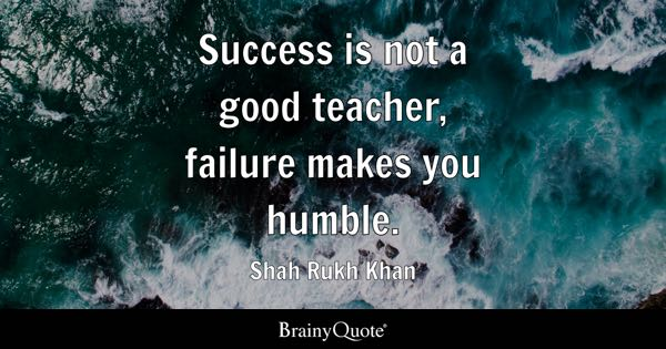 Success is not a good teacher, failure makes you humble. - Shah Rukh Khan