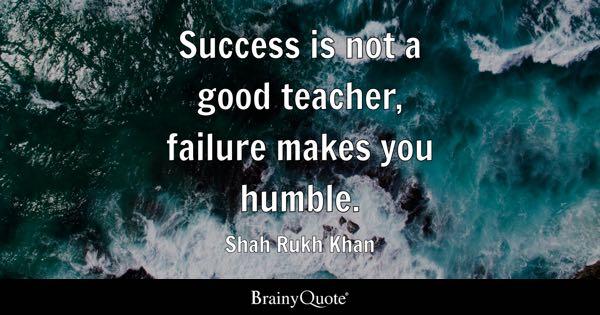 Success is not a good teacher, failure makes you humble. - Shah Rukh Khan