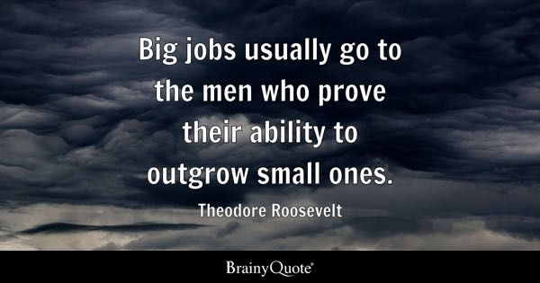 Big jobs usually go to the men who prove their ability to outgrow small ones. - Theodore Roosevelt