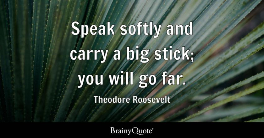 Image result for Speak softly and carry a big stick; you will go far. Theodore Roosevelt Read more at: https://www.brainyquote.com/quotes/theodore_roosevelt_130674